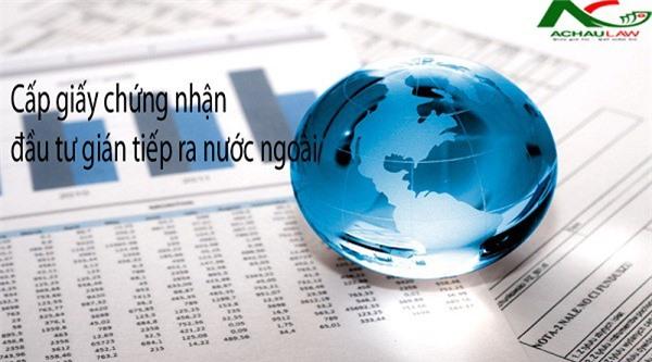 4 điều kiện để cấp giấy chứng nhận đăng ký đầu tư gián tiếp ra nước ngoài